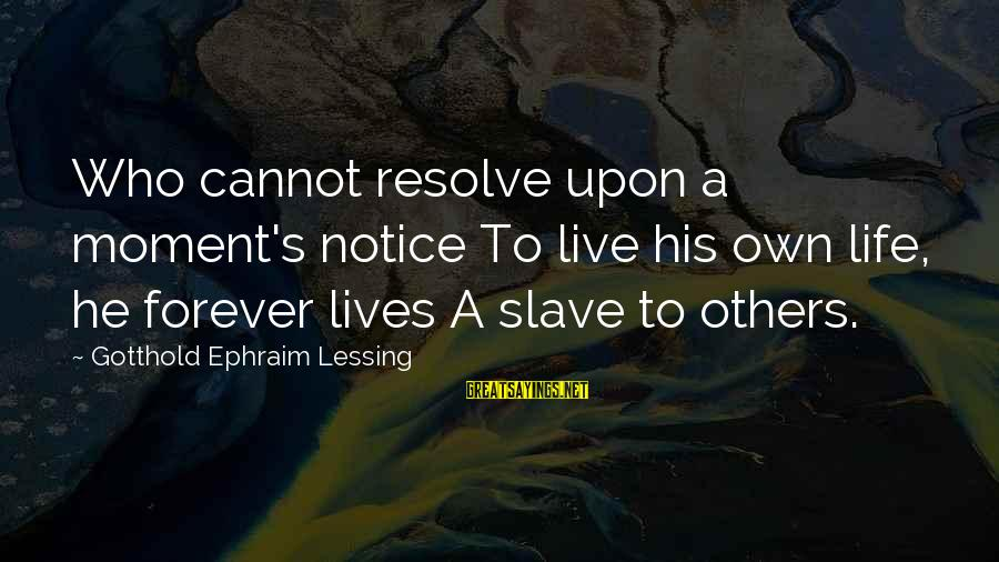 Ephraim Sayings By Gotthold Ephraim Lessing: Who cannot resolve upon a moment's notice To live his own life, he forever lives