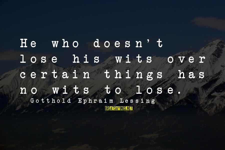 Ephraim Sayings By Gotthold Ephraim Lessing: He who doesn't lose his wits over certain things has no wits to lose.
