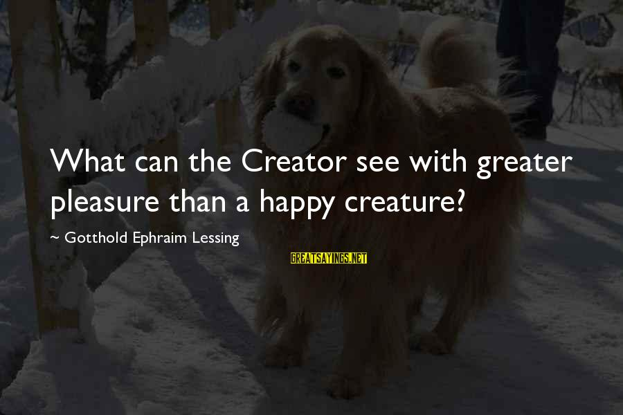 Ephraim Sayings By Gotthold Ephraim Lessing: What can the Creator see with greater pleasure than a happy creature?