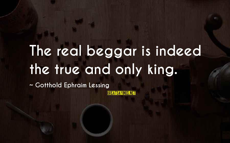 Ephraim Sayings By Gotthold Ephraim Lessing: The real beggar is indeed the true and only king.
