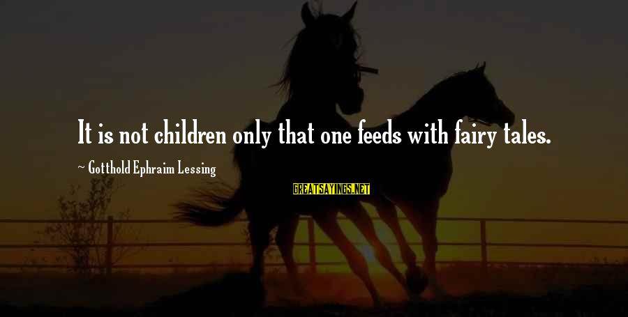 Ephraim Sayings By Gotthold Ephraim Lessing: It is not children only that one feeds with fairy tales.