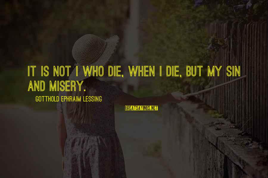 Ephraim Sayings By Gotthold Ephraim Lessing: It is not I who die, when I die, but my sin and misery.