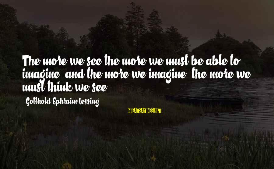 Ephraim Sayings By Gotthold Ephraim Lessing: The more we see the more we must be able to imagine, and the more