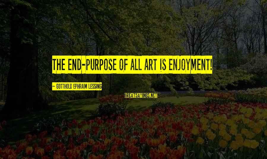 Ephraim Sayings By Gotthold Ephraim Lessing: The end-purpose of all art is enjoyment!