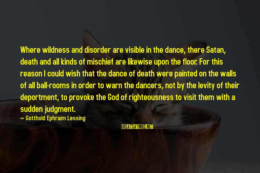 Ephraim Sayings By Gotthold Ephraim Lessing: Where wildness and disorder are visible in the dance, there Satan, death and all kinds