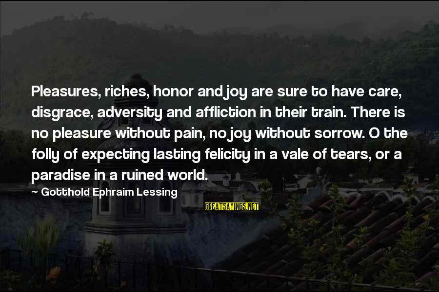 Ephraim Sayings By Gotthold Ephraim Lessing: Pleasures, riches, honor and joy are sure to have care, disgrace, adversity and affliction in