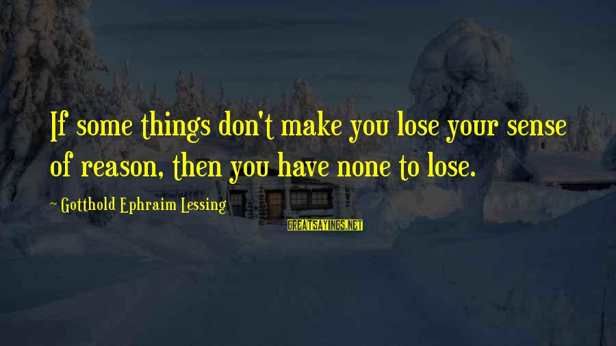 Ephraim Sayings By Gotthold Ephraim Lessing: If some things don't make you lose your sense of reason, then you have none