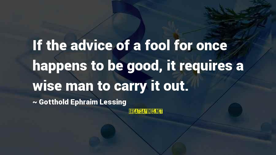 Ephraim Sayings By Gotthold Ephraim Lessing: If the advice of a fool for once happens to be good, it requires a