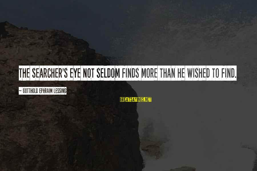 Ephraim Sayings By Gotthold Ephraim Lessing: The searcher's eye Not seldom finds more than he wished to find.