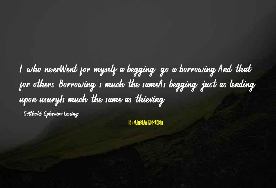 Ephraim Sayings By Gotthold Ephraim Lessing: I, who ne'erWent for myself a begging, go a borrowing,And that for others. Borrowing's much