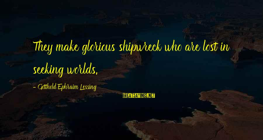 Ephraim Sayings By Gotthold Ephraim Lessing: They make glorious shipwreck who are lost in seeking worlds.