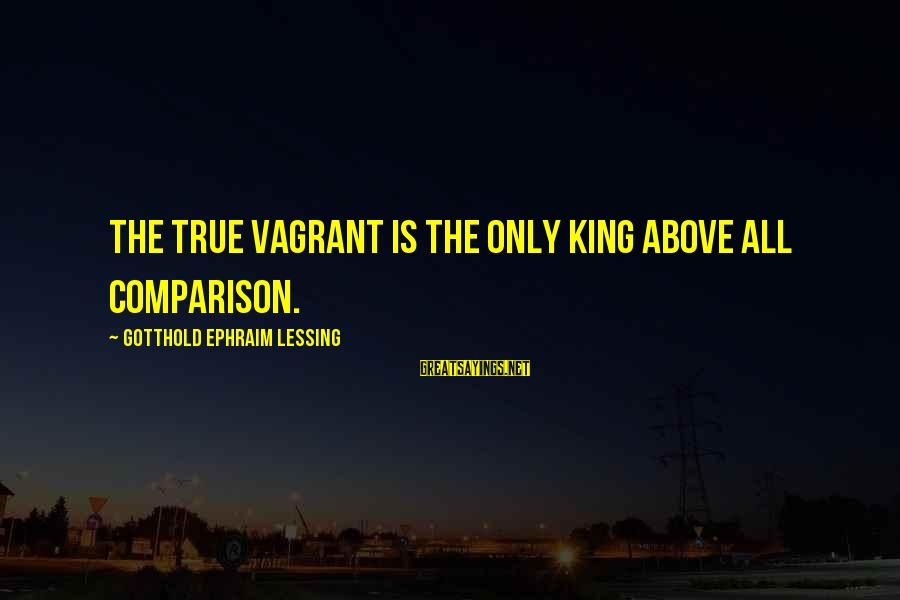 Ephraim Sayings By Gotthold Ephraim Lessing: The true vagrant is the only king above all comparison.
