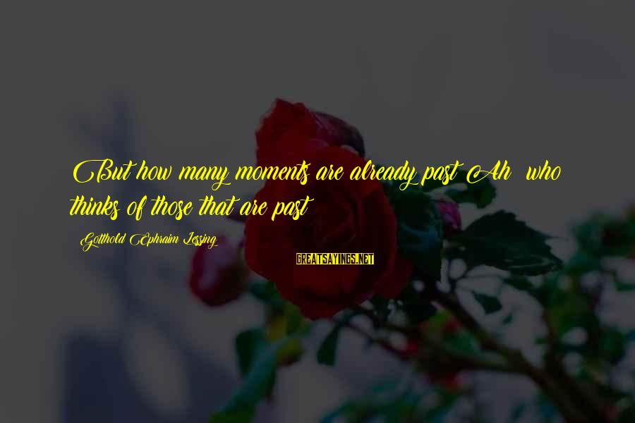 Ephraim Sayings By Gotthold Ephraim Lessing: But how many moments are already past!Ah! who thinks of those that are past?