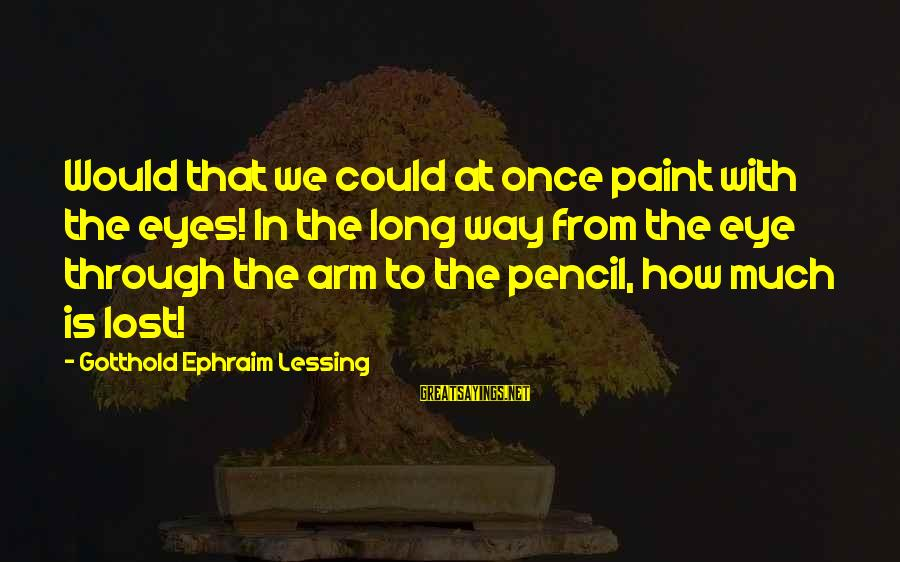 Ephraim Sayings By Gotthold Ephraim Lessing: Would that we could at once paint with the eyes! In the long way from