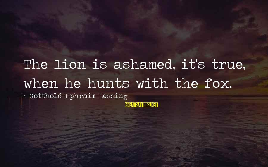 Ephraim Sayings By Gotthold Ephraim Lessing: The lion is ashamed, it's true, when he hunts with the fox.