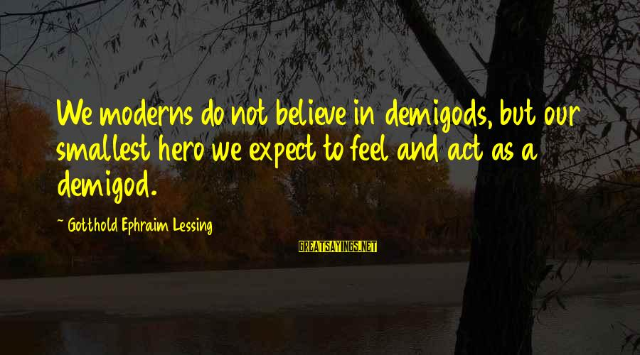 Ephraim Sayings By Gotthold Ephraim Lessing: We moderns do not believe in demigods, but our smallest hero we expect to feel