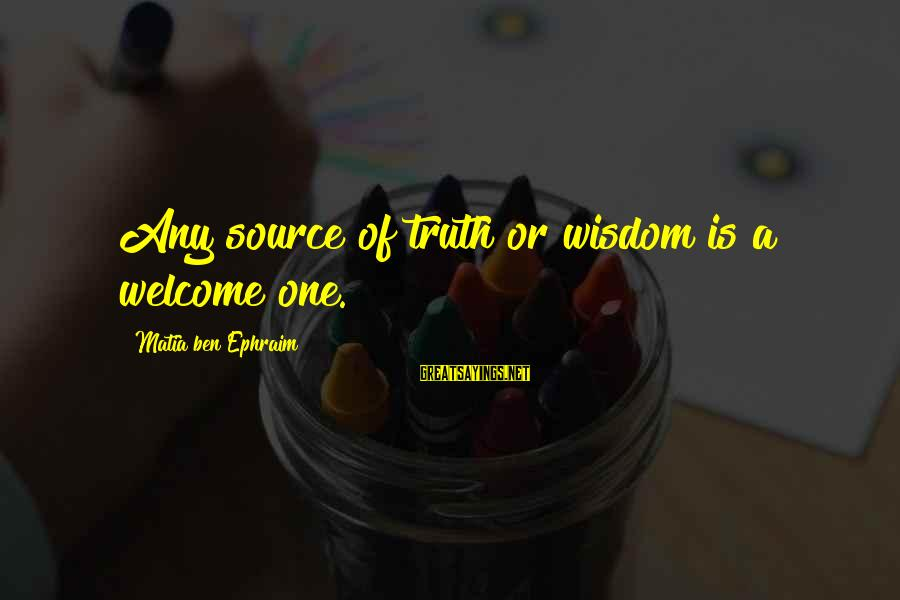 Ephraim Sayings By Matia Ben Ephraim: Any source of truth or wisdom is a welcome one.
