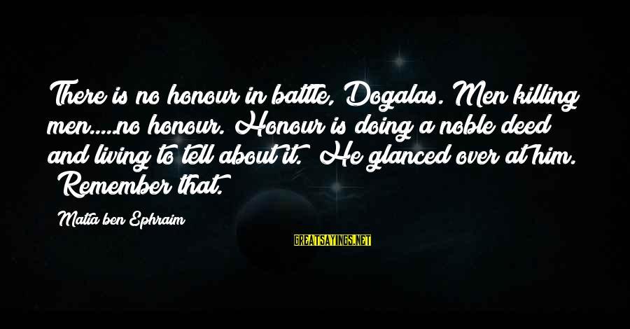 Ephraim Sayings By Matia Ben Ephraim: There is no honour in battle, Dogalas. Men killing men.....no honour. Honour is doing a