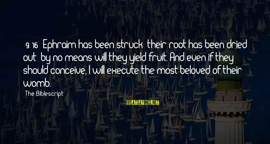 Ephraim Sayings By The Biblescript: {9:16} Ephraim has been struck; their root has been dried out: by no means will