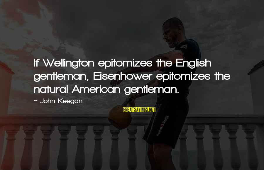 Epitomizes Sayings By John Keegan: If Wellington epitomizes the English gentleman, Eisenhower epitomizes the natural American gentleman.