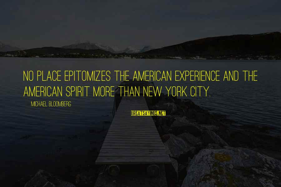 Epitomizes Sayings By Michael Bloomberg: No place epitomizes the American experience and the American spirit more than New York City.