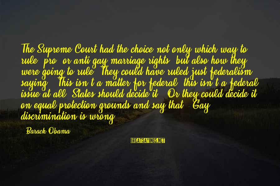 Equal Protection Sayings By Barack Obama: The Supreme Court had the choice not only which way to rule, pro- or anti-gay
