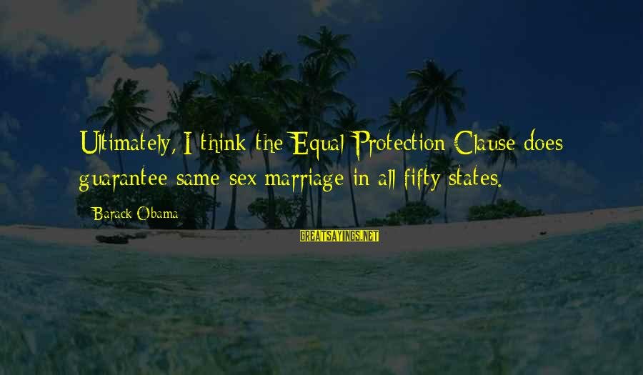 Equal Protection Sayings By Barack Obama: Ultimately, I think the Equal Protection Clause does guarantee same-sex marriage in all fifty states.