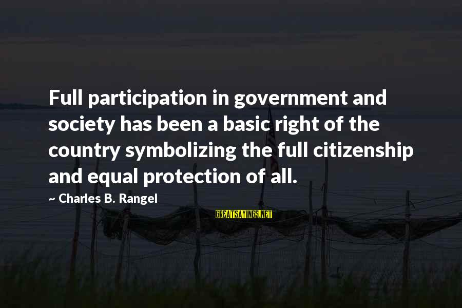 Equal Protection Sayings By Charles B. Rangel: Full participation in government and society has been a basic right of the country symbolizing