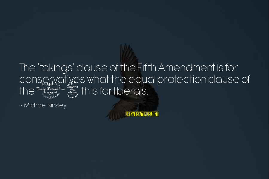 Equal Protection Sayings By Michael Kinsley: The 'takings' clause of the Fifth Amendment is for conservatives what the equal protection clause
