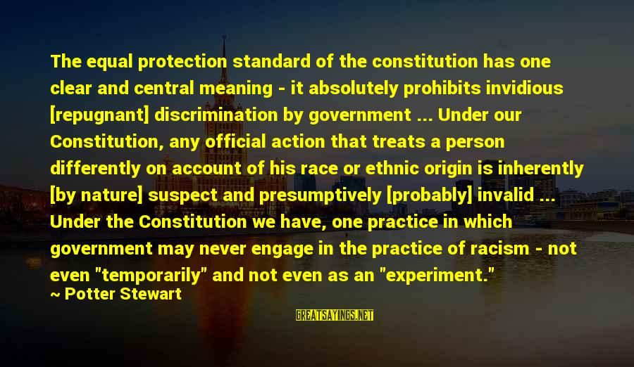 Equal Protection Sayings By Potter Stewart: The equal protection standard of the constitution has one clear and central meaning - it