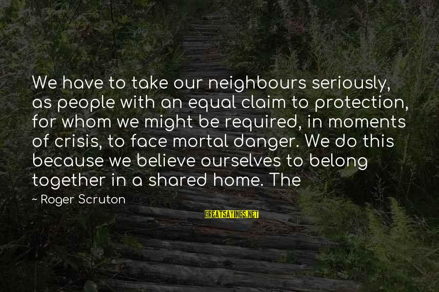 Equal Protection Sayings By Roger Scruton: We have to take our neighbours seriously, as people with an equal claim to protection,