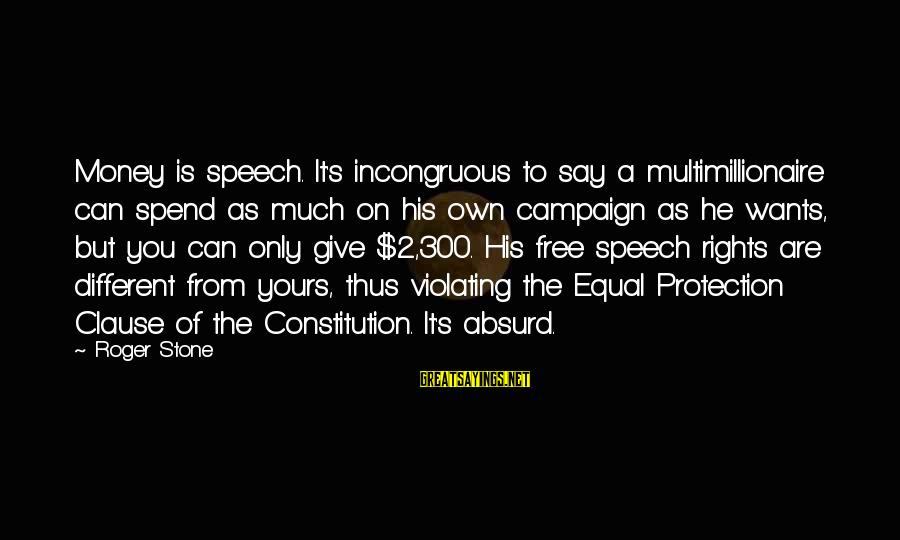 Equal Protection Sayings By Roger Stone: Money is speech. It's incongruous to say a multimillionaire can spend as much on his