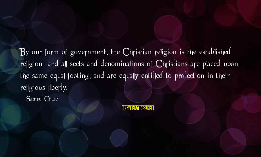 Equal Protection Sayings By Samuel Chase: By our form of government, the Christian religion is the established religion; and all sects
