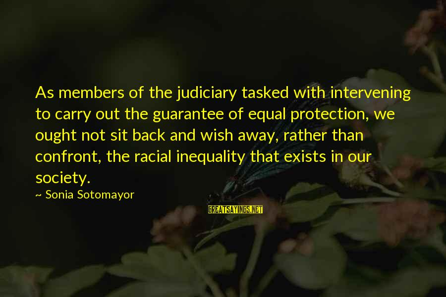 Equal Protection Sayings By Sonia Sotomayor: As members of the judiciary tasked with intervening to carry out the guarantee of equal
