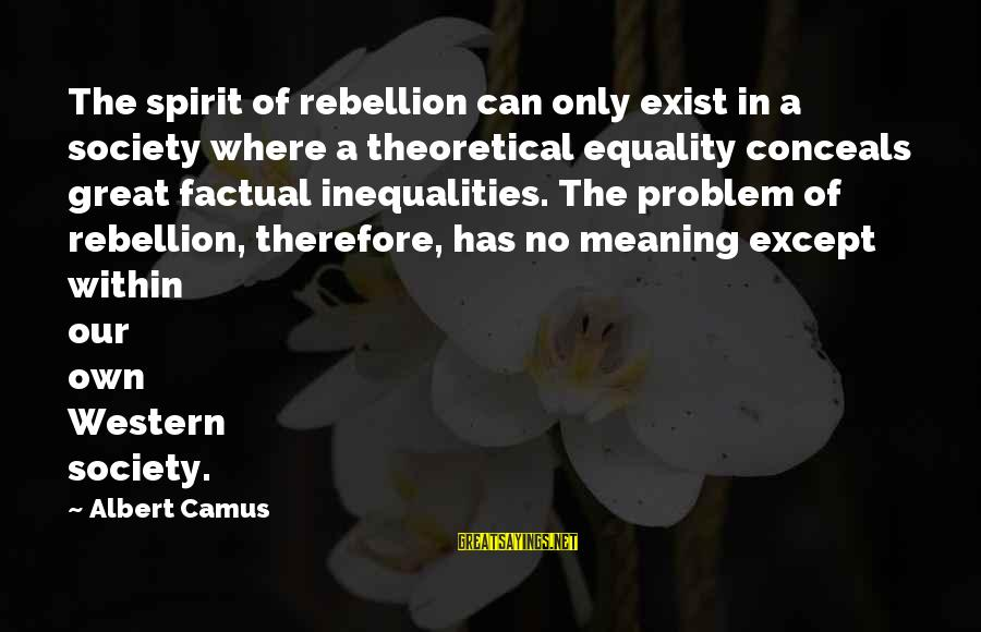 Equality In Society Sayings By Albert Camus: The spirit of rebellion can only exist in a society where a theoretical equality conceals