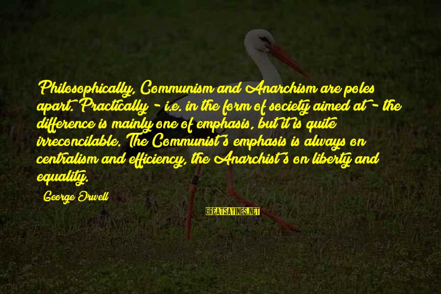 Equality In Society Sayings By George Orwell: Philosophically, Communism and Anarchism are poles apart. Practically - i.e. in the form of society