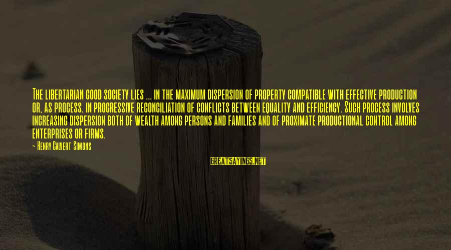 Equality In Society Sayings By Henry Calvert Simons: The libertarian good society lies ... in the maximum dispersion of property compatible with effective
