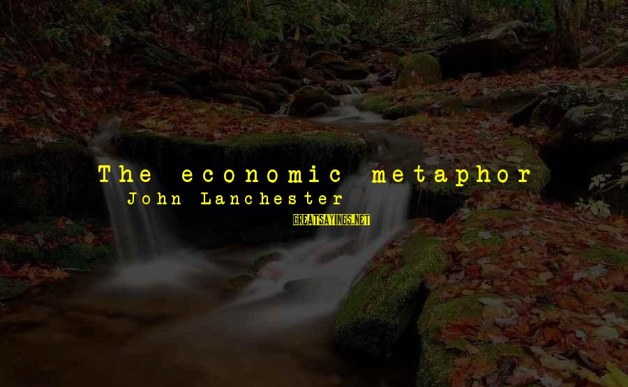 Equality In Society Sayings By John Lanchester: The economic metaphor came to be applied to every aspect of modern life, especially the
