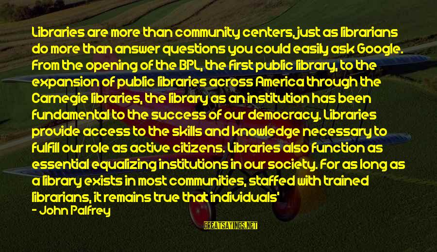 Equality In Society Sayings By John Palfrey: Libraries are more than community centers, just as librarians do more than answer questions you