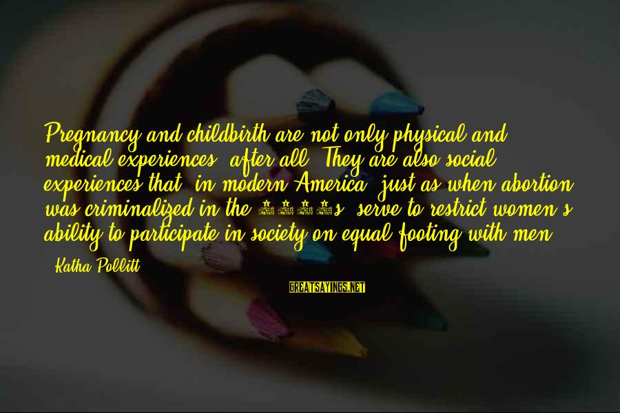 Equality In Society Sayings By Katha Pollitt: Pregnancy and childbirth are not only physical and medical experiences, after all. They are also