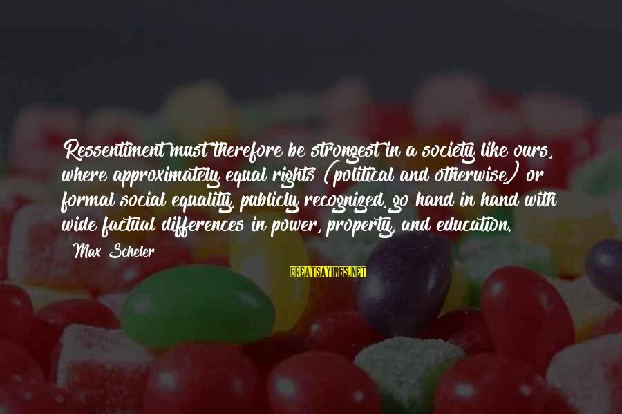 Equality In Society Sayings By Max Scheler: Ressentiment must therefore be strongest in a society like ours, where approximately equal rights (political