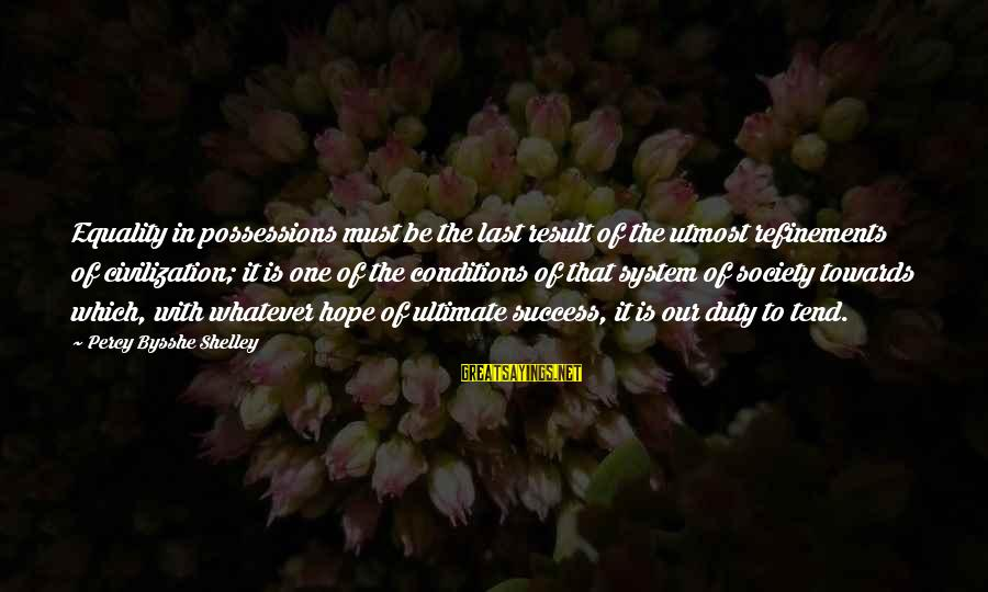 Equality In Society Sayings By Percy Bysshe Shelley: Equality in possessions must be the last result of the utmost refinements of civilization; it