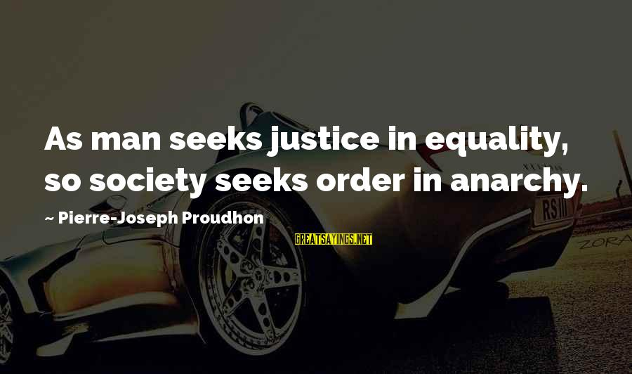 Equality In Society Sayings By Pierre-Joseph Proudhon: As man seeks justice in equality, so society seeks order in anarchy.