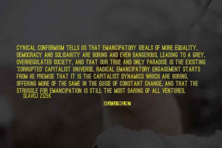 Equality In Society Sayings By Slavoj Zizek: Cynical conformism tells us that emancipatory ideals of more equality, democracy and solidarity are boring