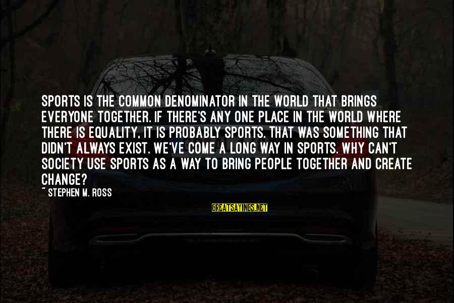 Equality In Society Sayings By Stephen M. Ross: Sports is the common denominator in the world that brings everyone together. If there's any