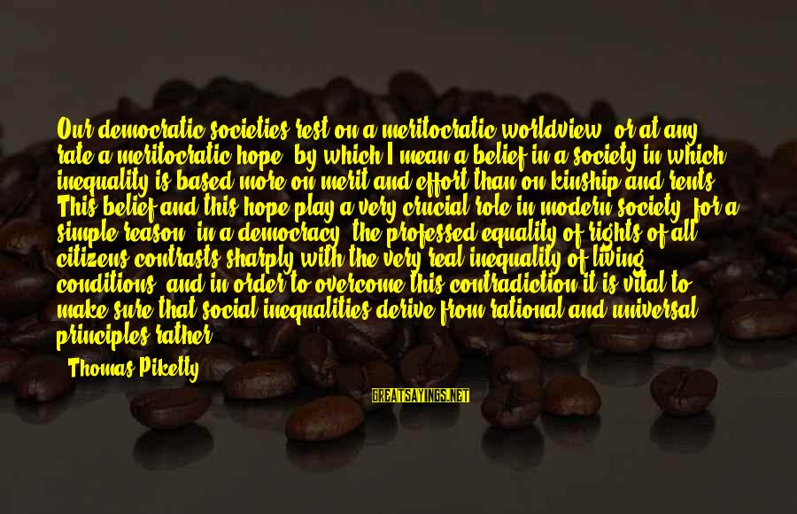 Equality In Society Sayings By Thomas Piketty: Our democratic societies rest on a meritocratic worldview, or at any rate a meritocratic hope,