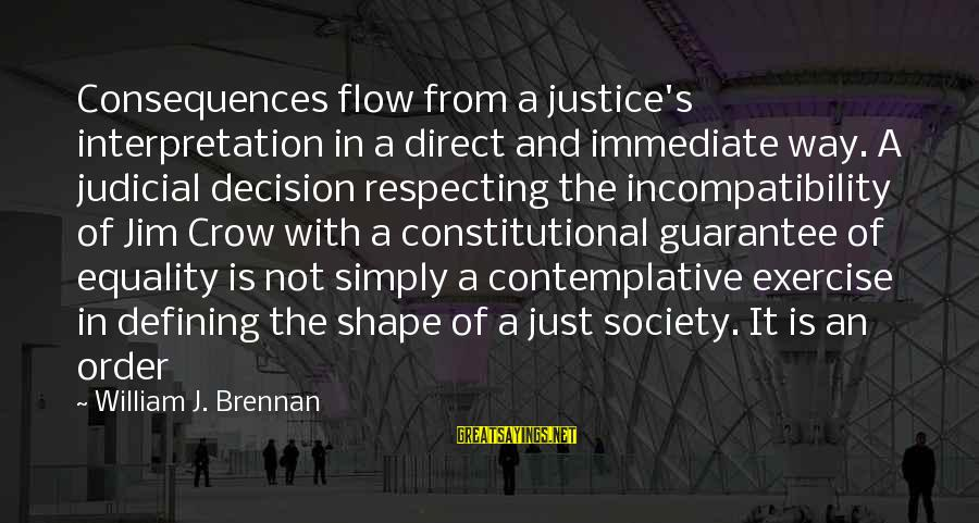 Equality In Society Sayings By William J. Brennan: Consequences flow from a justice's interpretation in a direct and immediate way. A judicial decision