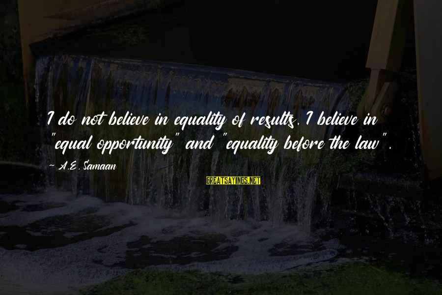"""Equality In The Declaration Of Independence Sayings By A.E. Samaan: I do not believe in equality of results. I believe in """"equal opportunity"""" and """"equality"""