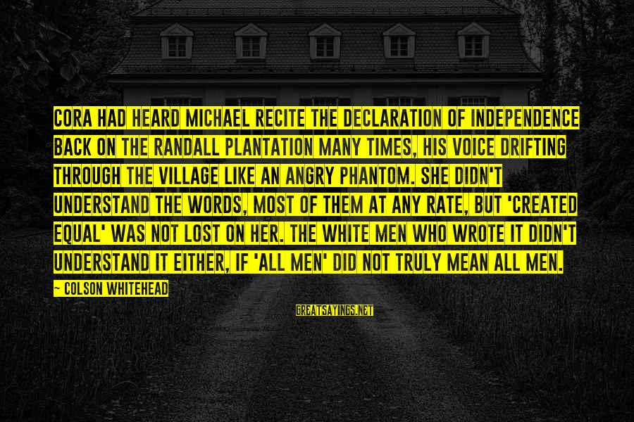 Equality In The Declaration Of Independence Sayings By Colson Whitehead: Cora had heard Michael recite the Declaration of Independence back on the Randall plantation many