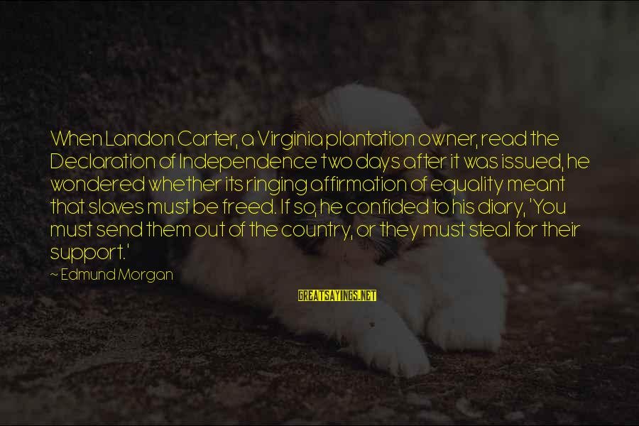 Equality In The Declaration Of Independence Sayings By Edmund Morgan: When Landon Carter, a Virginia plantation owner, read the Declaration of Independence two days after